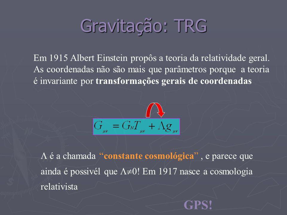 Gravitação: TRG Em 1915 Albert Einstein propôs a teoria da relatividade geral. As coordenadas não são mais que parâmetros porque a teoria é invariante