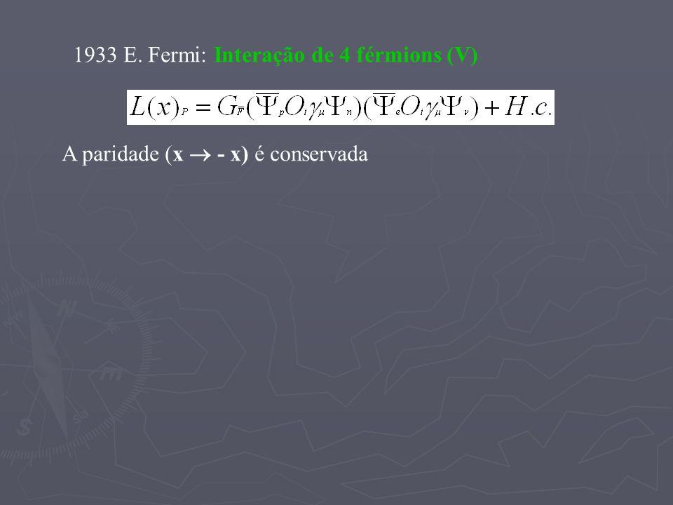 1933 E. Fermi: Interação de 4 férmions (V) A paridade (x - x) é conservada