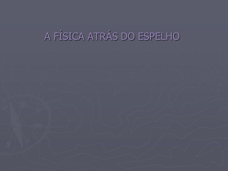 A FÍSICA ATRÁS DO ESPELHO