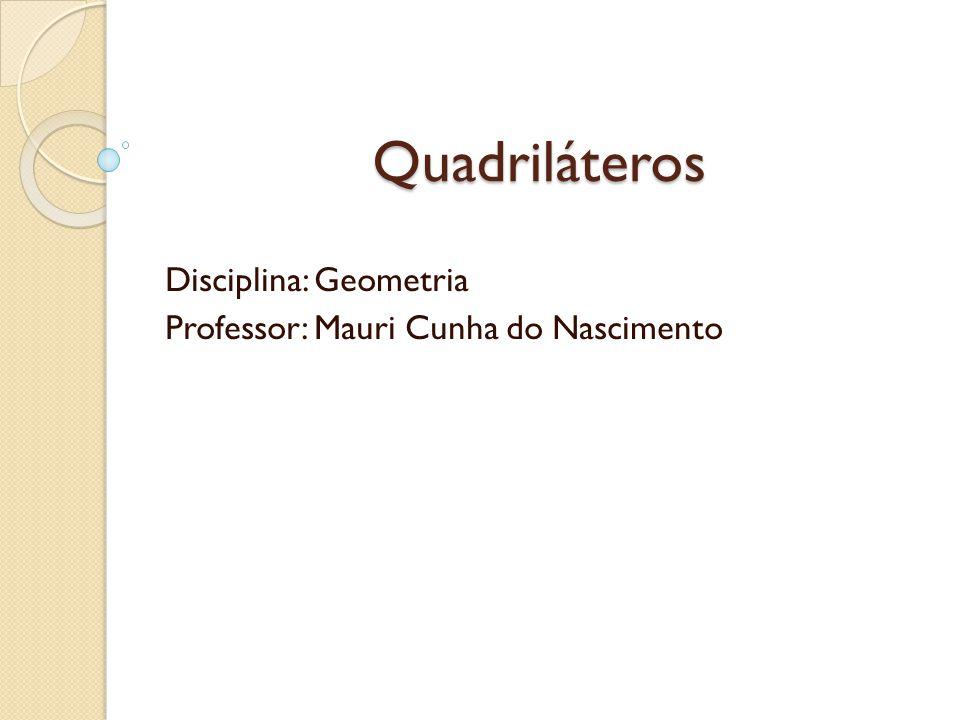 Quadriláteros Disciplina: Geometria Professor: Mauri Cunha do Nascimento