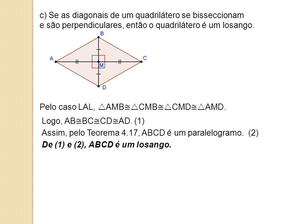 c) Se as diagonais de um quadrilátero se bisseccionam e são perpendiculares, então o quadrilátero é um losango.