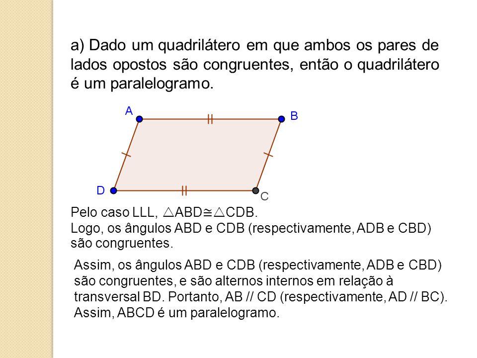 a) Dado um quadrilátero em que ambos os pares de lados opostos são congruentes, então o quadrilátero é um paralelogramo.