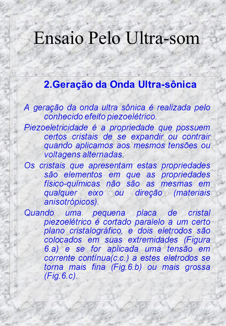 Ensaio Pelo Ultra-som 2.Geração da Onda Ultra-sônica A geração da onda ultra sônica é realizada pelo conhecido efeito piezoelétrico.