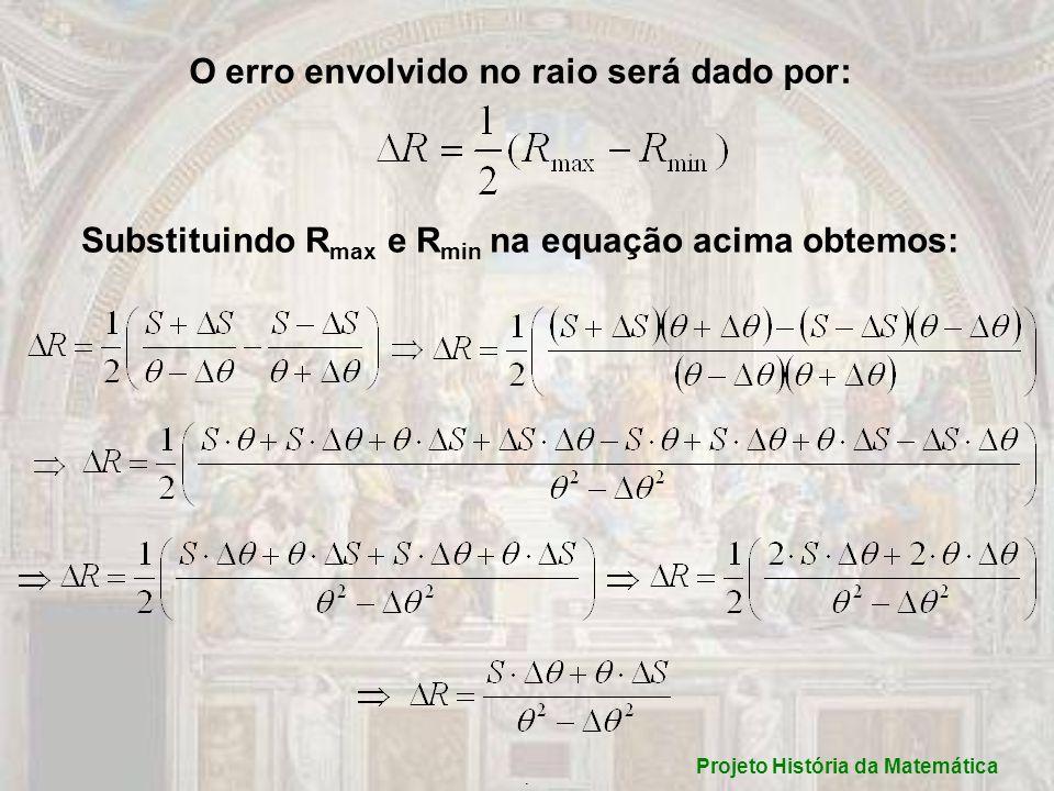 O erro envolvido no raio será dado por: Substituindo R max e R min na equação acima obtemos:. Projeto História da Matemática