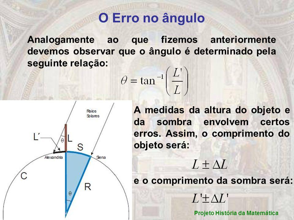 Teremos um ângulo máximo e um ângulo mínimo de acordo com as seguintes relações: O erro no ângulo será: Substituindo e : Projeto História da Matemática
