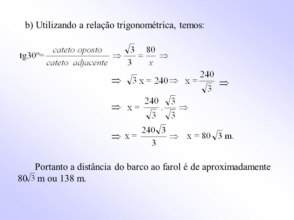 b) Utilizando a relação trigonométrica, temos: Portanto a distância do barco ao farol é de aproximadamente 80 m ou 138 m.
