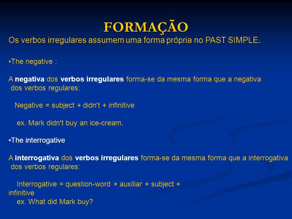 FORMAÇÃO Os verbos irregulares assumem uma forma própria no PAST SIMPLE. The negative : A negativa dos verbos irregulares forma-se da mesma forma que
