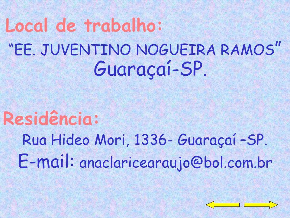 Local de trabalho: EE. JUVENTINO NOGUEIRA RAMOS Guaraçaí-SP. Residência: Rua Hideo Mori, 1336- Guaraçaí –SP. E-mail: anaclaricearaujo@bol.com.br