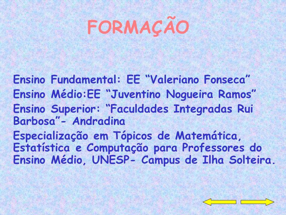 FORMAÇÃO Ensino Fundamental: EE Valeriano Fonseca Ensino Médio:EE Juventino Nogueira Ramos Ensino Superior: Faculdades Integradas Rui Barbosa- Andradi