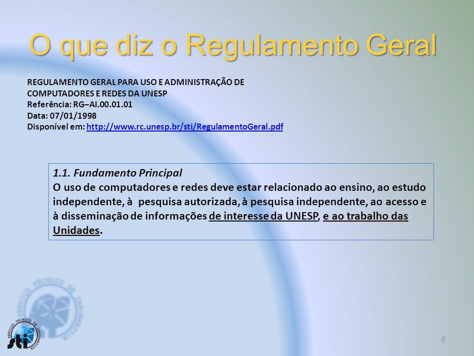 O que diz o Regulamento Geral 6 REGULAMENTO GERAL PARA USO E ADMINISTRAÇÃO DE COMPUTADORES E REDES DA UNESP Referência: RG–AI.00.01.01 Data: 07/01/1998 Disponível em: http://www.rc.unesp.br/sti/RegulamentoGeral.pdfhttp://www.rc.unesp.br/sti/RegulamentoGeral.pdf 1.1.