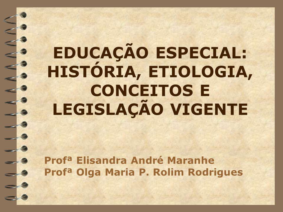 EDUCAÇÃO ESPECIAL: HISTÓRIA, ETIOLOGIA, CONCEITOS E LEGISLAÇÃO VIGENTE Profª Elisandra André Maranhe Profª Olga Maria P. Rolim Rodrigues