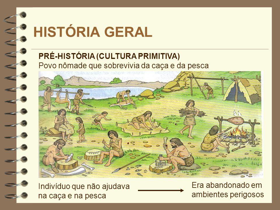 HISTÓRIA GERAL PRÉ-HISTÓRIA (CULTURA PRIMITIVA) Povo nômade que sobrevivia da caça e da pesca Indivíduo que não ajudava na caça e na pesca Era abandon