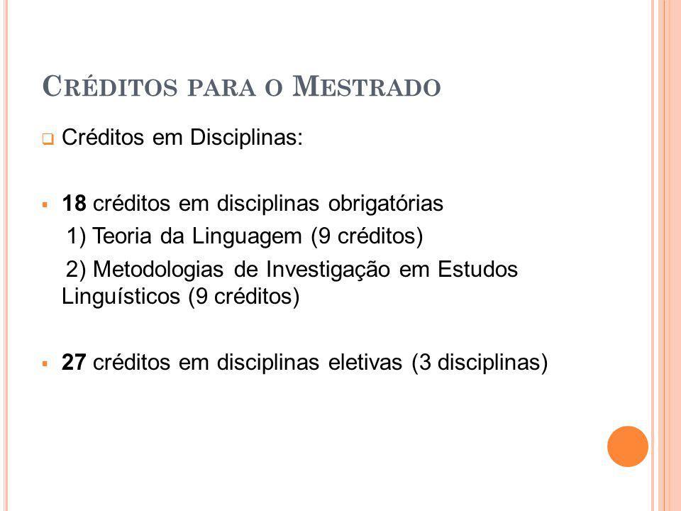 C RÉDITOS PARA O M ESTRADO Créditos em Disciplinas: 18 créditos em disciplinas obrigatórias 1) Teoria da Linguagem (9 créditos) 2) Metodologias de Inv