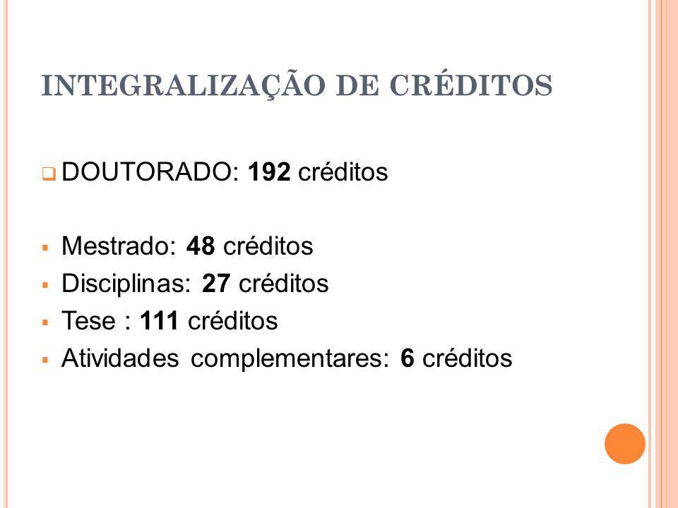 INTEGRALIZAÇÃO DE CRÉDITOS DOUTORADO: 192 créditos Mestrado: 48 créditos Disciplinas: 27 créditos Tese : 111 créditos Atividades complementares: 6 cré