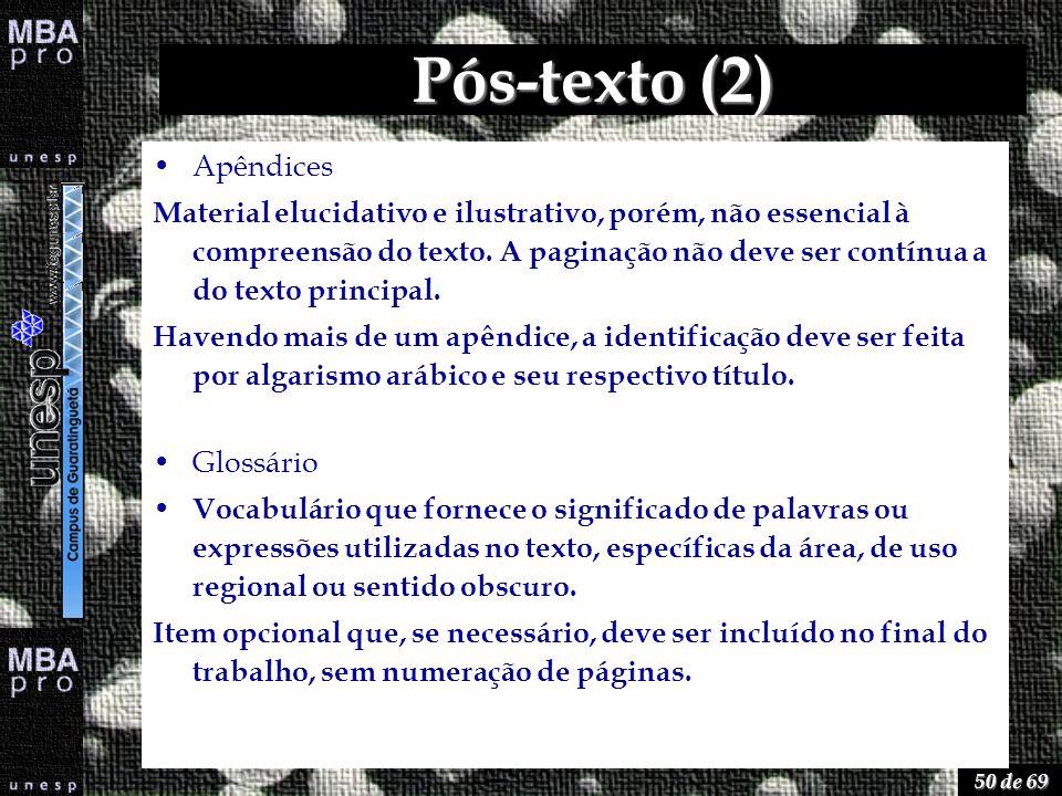 50 de 69 Pós-texto (2) Apêndices Material elucidativo e ilustrativo, porém, não essencial à compreensão do texto. A paginação não deve ser contínua a