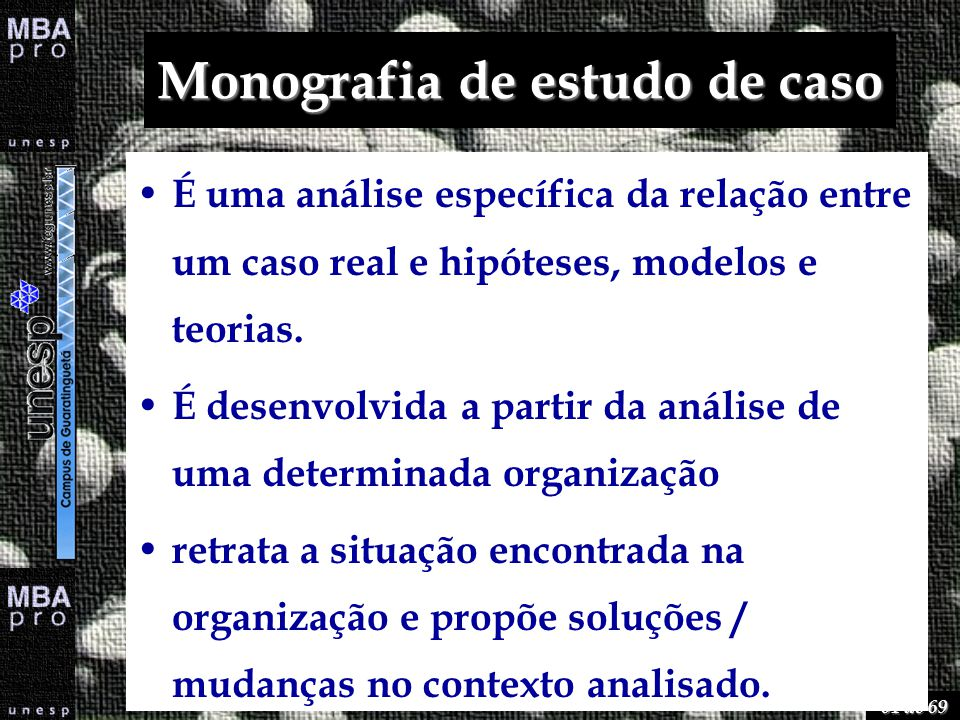 61 de 69 Monografia de estudo de caso É uma análise específica da relação entre um caso real e hipóteses, modelos e teorias. É desenvolvida a partir d