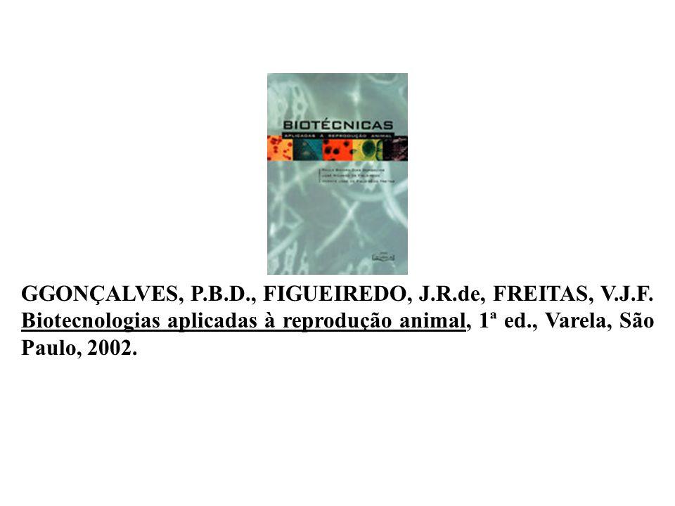 GGONÇALVES, P.B.D., FIGUEIREDO, J.R.de, FREITAS, V.J.F. Biotecnologias aplicadas à reprodução animal, 1ª ed., Varela, São Paulo, 2002.