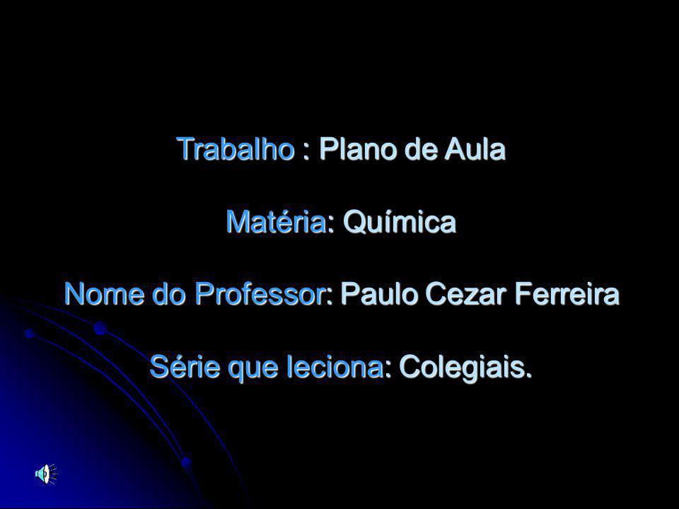Trabalho Trabalho : Plano de Aula Matéria: Matéria: Química Nome do Professor: Professor: Paulo Cezar Ferreira Série que leciona: leciona: Colegiais.