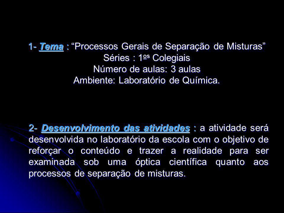 1- Tema : Processos Gerais de Separação de Misturas Séries : 1 os Colegiais Número de aulas: 3 aulas Ambiente: Laboratório de Química.