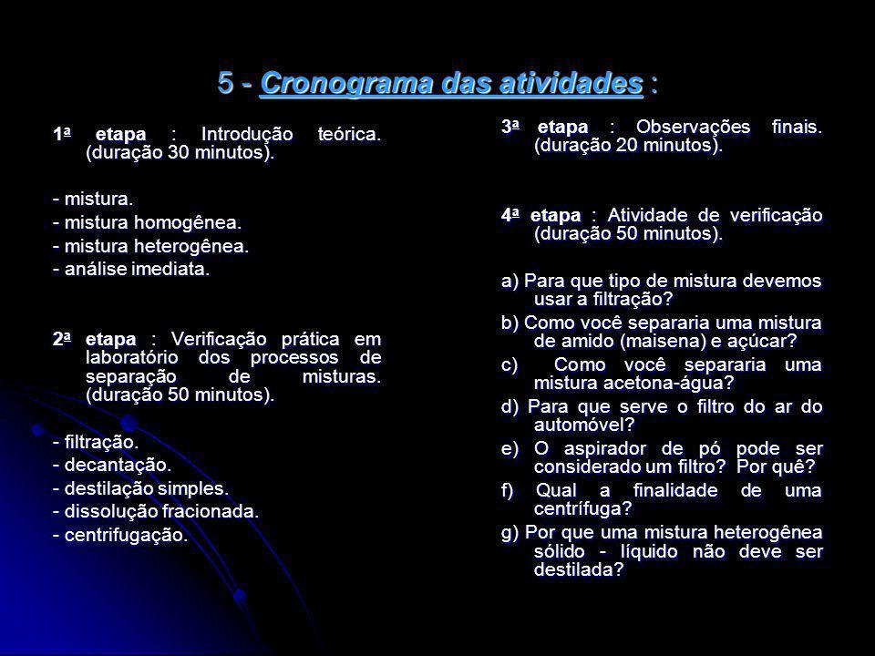5 - Cronograma das atividades : 1 a etapa : Introdução teórica. (duração 30 minutos). - mistura. - mistura homogênea. - mistura heterogênea. - análise