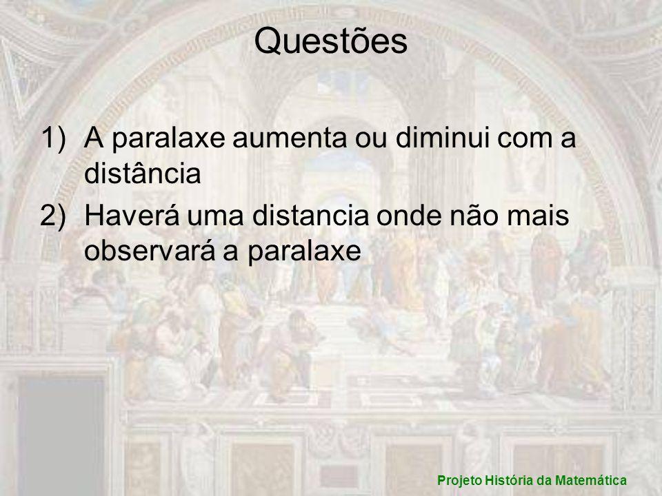 Questões 1)A paralaxe aumenta ou diminui com a distância 2)Haverá uma distancia onde não mais observará a paralaxe Projeto História da Matemática