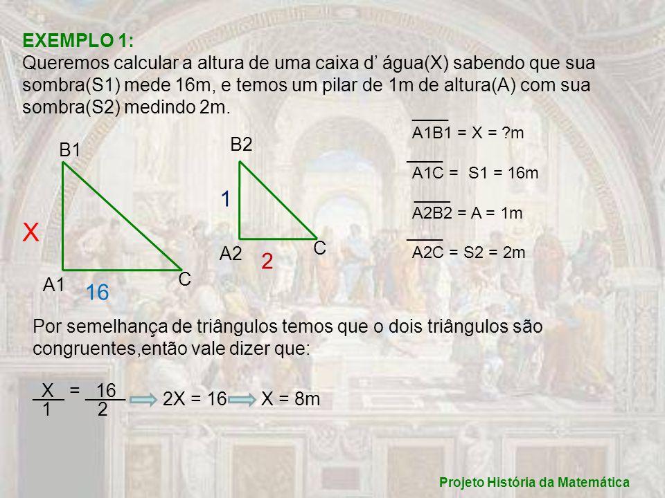 Projeto História da Matemática EXEMPLO 1: Queremos calcular a altura de uma caixa d água(X) sabendo que sua sombra(S1) mede 16m, e temos um pilar de 1