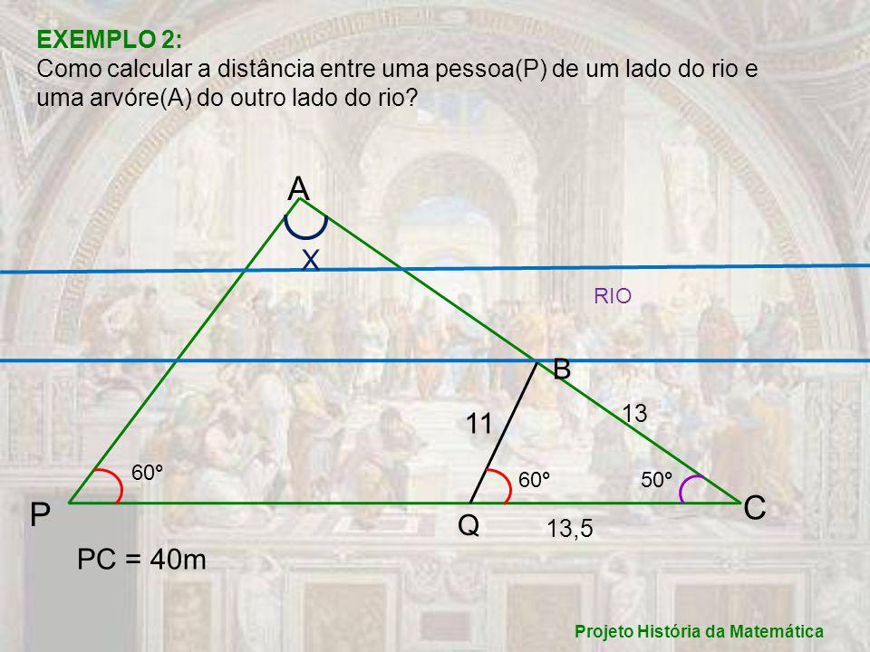 Projeto História da Matemática RESOLUÇÃO 1: (por TRIGONOMETRIA) X + 60°+ 50° = 180° X = 70°, portanto: __40__ = _AB_ = _AC_, achemos AB primeiro: sen 70° sen 50°sen 60° ___ ___ ___ _40_ = _AB_ 0,94 0,77 AB = 32,8m ___ Agora achemos AC: _40_ = _AC_ 0,94 0,88 AC = 38,5m ___