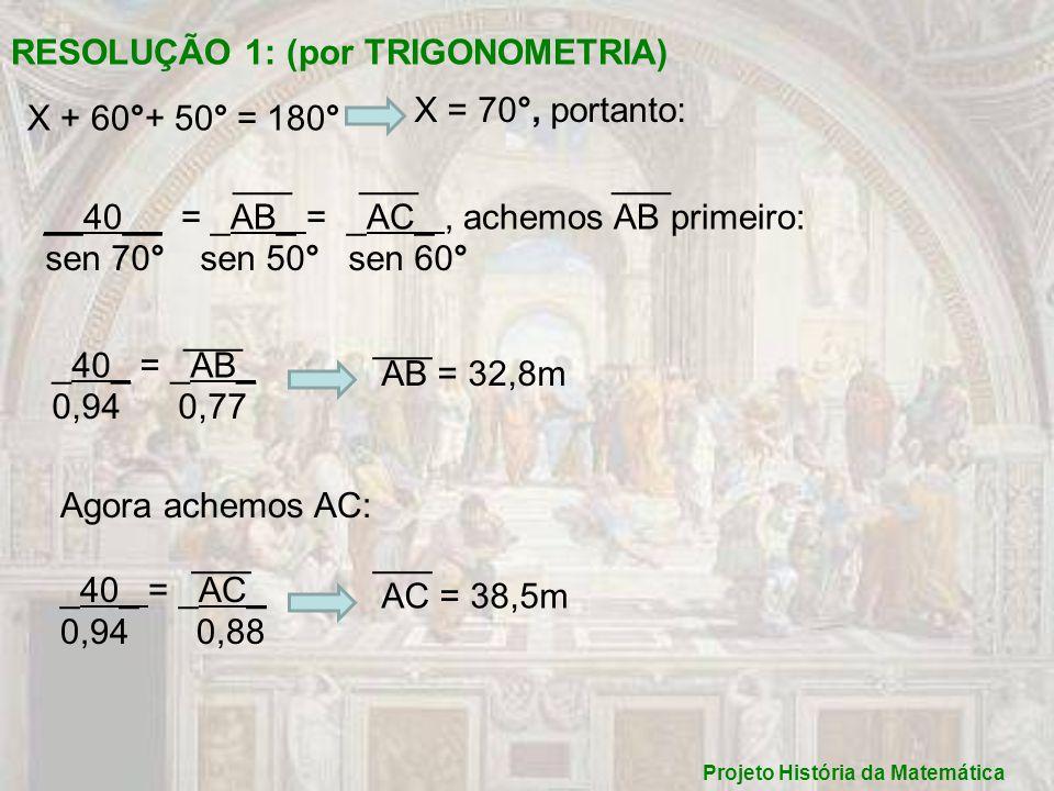Projeto História da Matemática RESOLUÇÃO 2 : (por GEOMETRIA) _AB_ = _40_ 11 13,5 AB = 32,5m ___ _AC_ = _40_ 13 13,5 AC = 38,5m ___ Logo concluímos que as duas resoluções nos leva a uma só solução mas com uma pequena diferença.