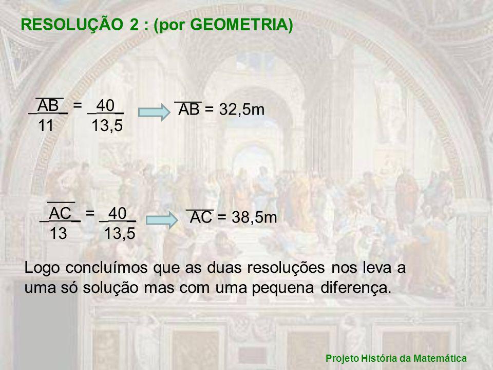 Projeto História da Matemática RESOLUÇÃO 2 : (por GEOMETRIA) _AB_ = _40_ 11 13,5 AB = 32,5m ___ _AC_ = _40_ 13 13,5 AC = 38,5m ___ Logo concluímos que