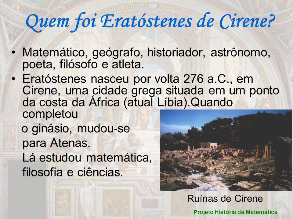 Quem foi Eratóstenes de Cirene? Matemático, geógrafo, historiador, astrônomo, poeta, filósofo e atleta. Eratóstenes nasceu por volta 276 a.C., em Cire