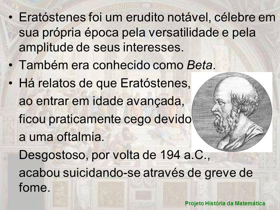 Eratóstenes foi um erudito notável, célebre em sua própria época pela versatilidade e pela amplitude de seus interesses. Também era conhecido como Bet