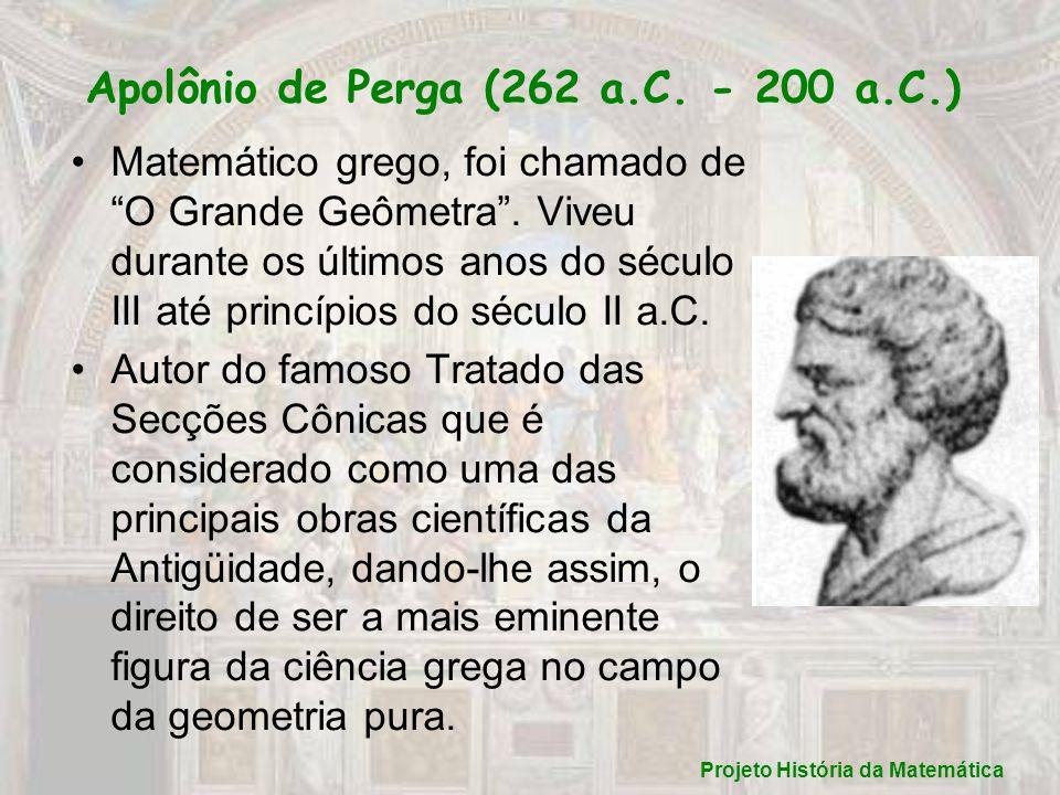 Apolônio de Perga (262 a.C. - 200 a.C.) Matemático grego, foi chamado de O Grande Geômetra. Viveu durante os últimos anos do século III até princípios