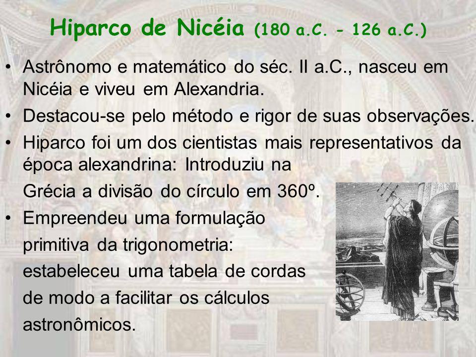 Hiparco de Nicéia (180 a.C. - 126 a.C.) Astrônomo e matemático do séc. II a.C., nasceu em Nicéia e viveu em Alexandria. Destacou-se pelo método e rigo