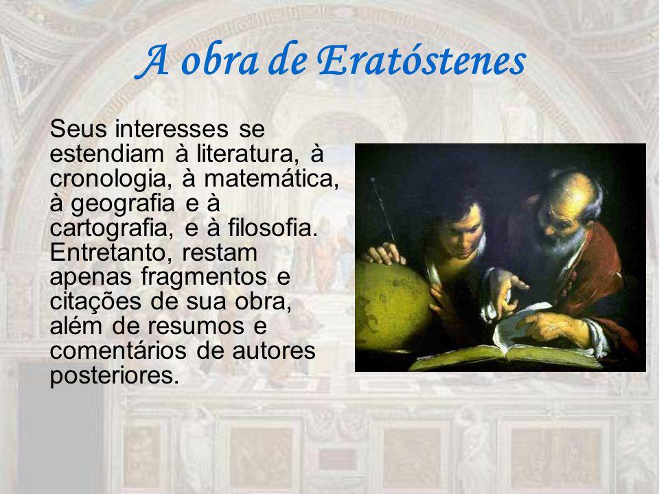 A obra de Eratóstenes Seus interesses se estendiam à literatura, à cronologia, à matemática, à geografia e à cartografia, e à filosofia. Entretanto, r