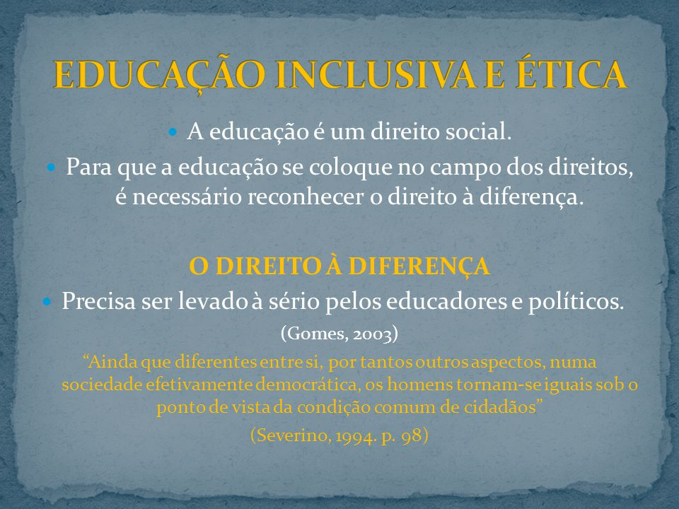 A educação é um direito social. Para que a educação se coloque no campo dos direitos, é necessário reconhecer o direito à diferença. O DIREITO À DIFER