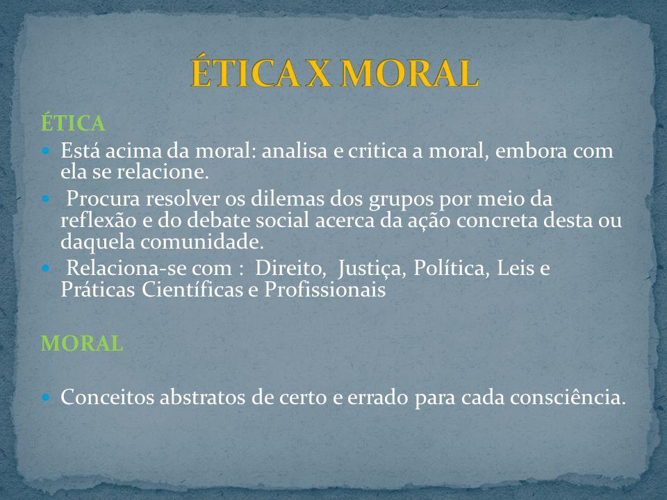 ÉTICA Está acima da moral: analisa e critica a moral, embora com ela se relacione. Procura resolver os dilemas dos grupos por meio da reflexão e do de