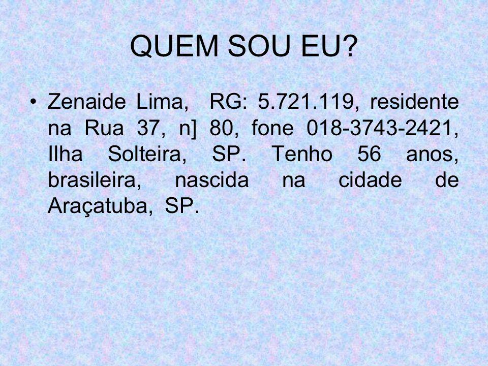 QUEM SOU EU? Zenaide Lima, RG: 5.721.119, residente na Rua 37, n] 80, fone 018-3743-2421, Ilha Solteira, SP. Tenho 56 anos, brasileira, nascida na cid