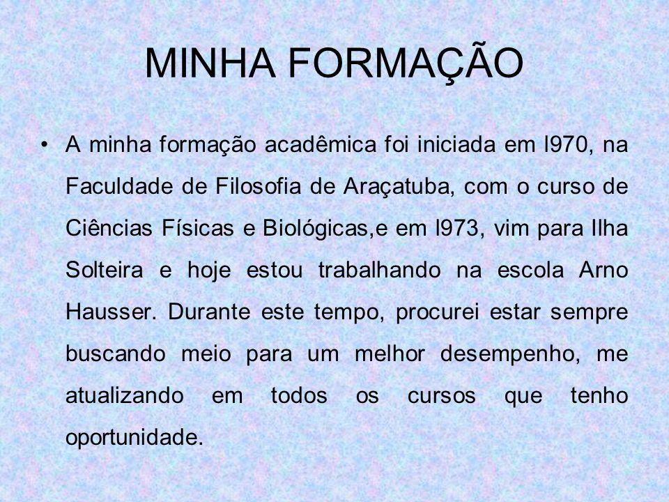 MINHA FORMAÇÃO A minha formação acadêmica foi iniciada em l970, na Faculdade de Filosofia de Araçatuba, com o curso de Ciências Físicas e Biológicas,e