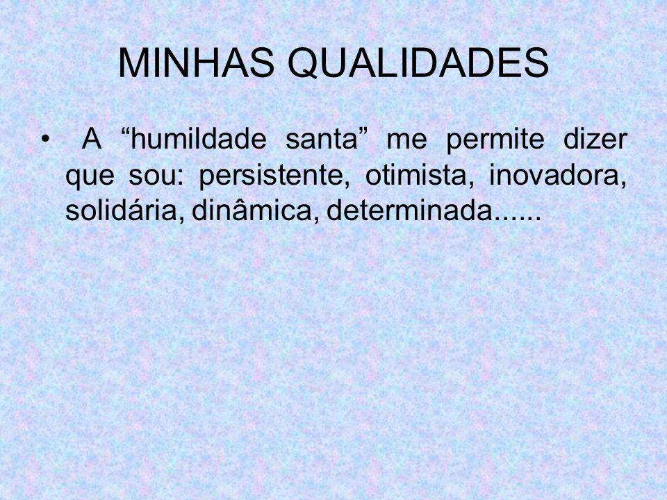 MINHAS QUALIDADES A humildade santa me permite dizer que sou: persistente, otimista, inovadora, solidária, dinâmica, determinada......