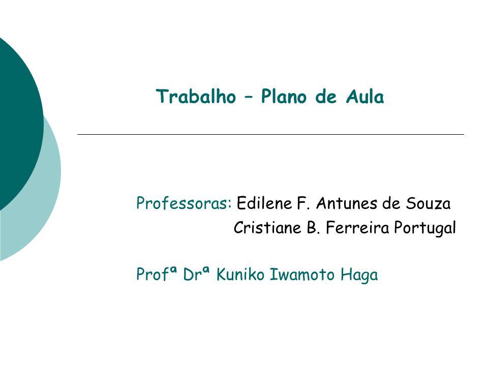 Trabalho – Plano de Aula Professoras: Edilene F. Antunes de Souza Cristiane B. Ferreira Portugal Profª Drª Kuniko Iwamoto Haga