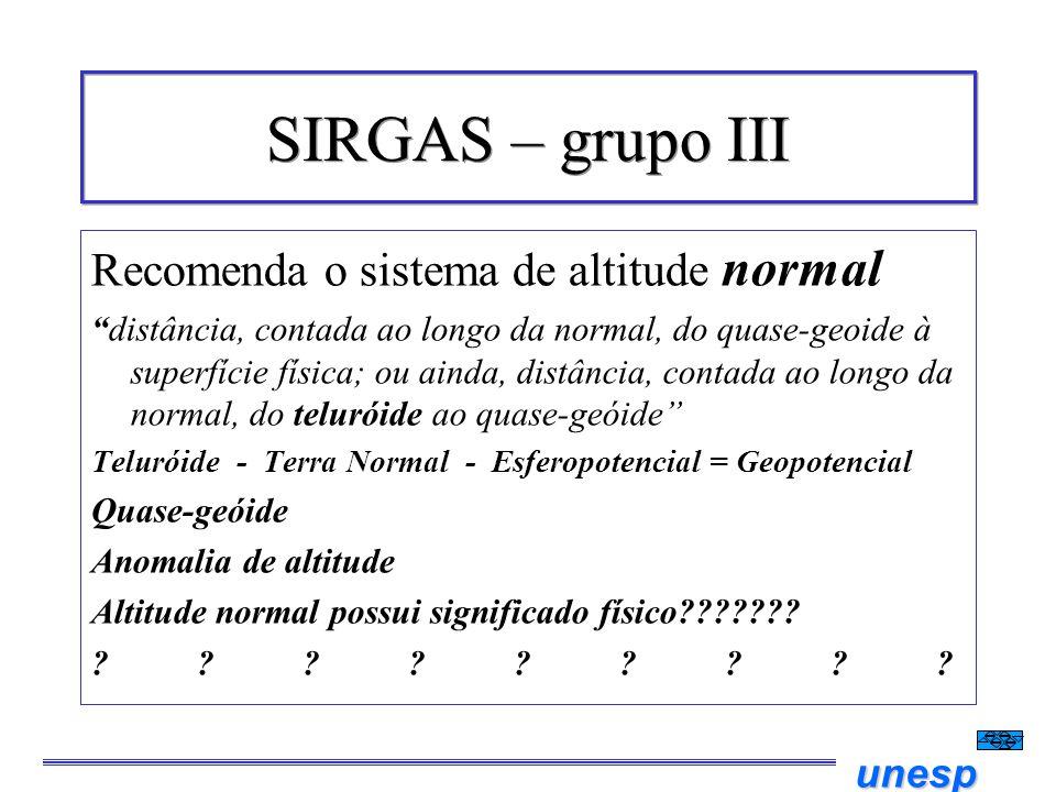 unesp SIRGAS – grupo III Recomenda o sistema de altitude normal distância, contada ao longo da normal, do quase-geoide à superfície física; ou ainda,