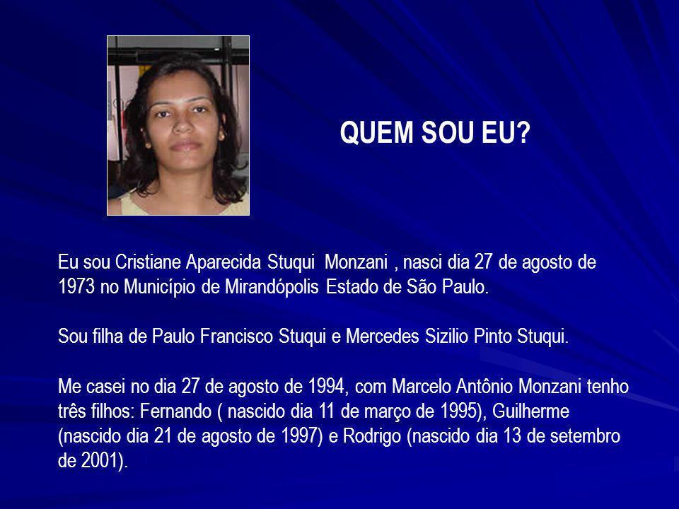 Eu sou Cristiane Aparecida Stuqui Monzani, nasci dia 27 de agosto de 1973 no Município de Mirandópolis Estado de São Paulo. Sou filha de Paulo Francis