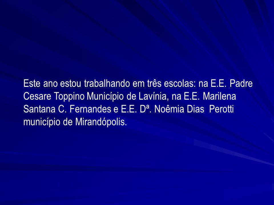 Este ano estou trabalhando em três escolas: na E.E. Padre Cesare Toppino Município de Lavínia, na E.E. Marilena Santana C. Fernandes e E.E. Dª. Noêmia