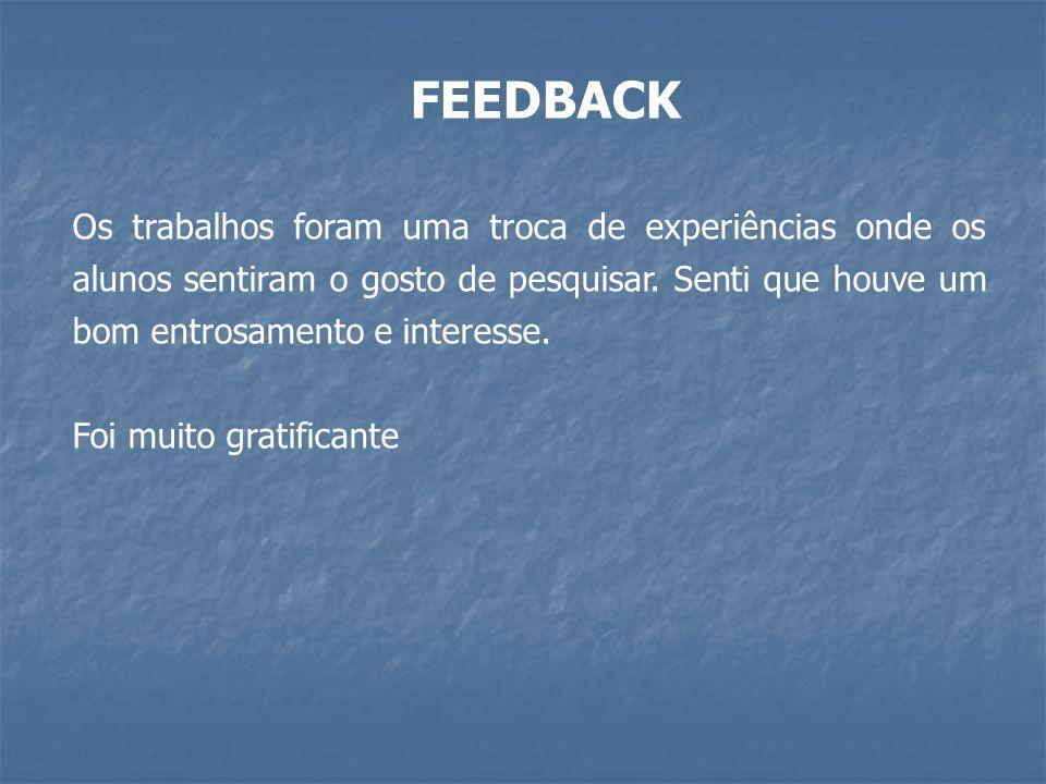 FEEDBACK Os trabalhos foram uma troca de experiências onde os alunos sentiram o gosto de pesquisar.
