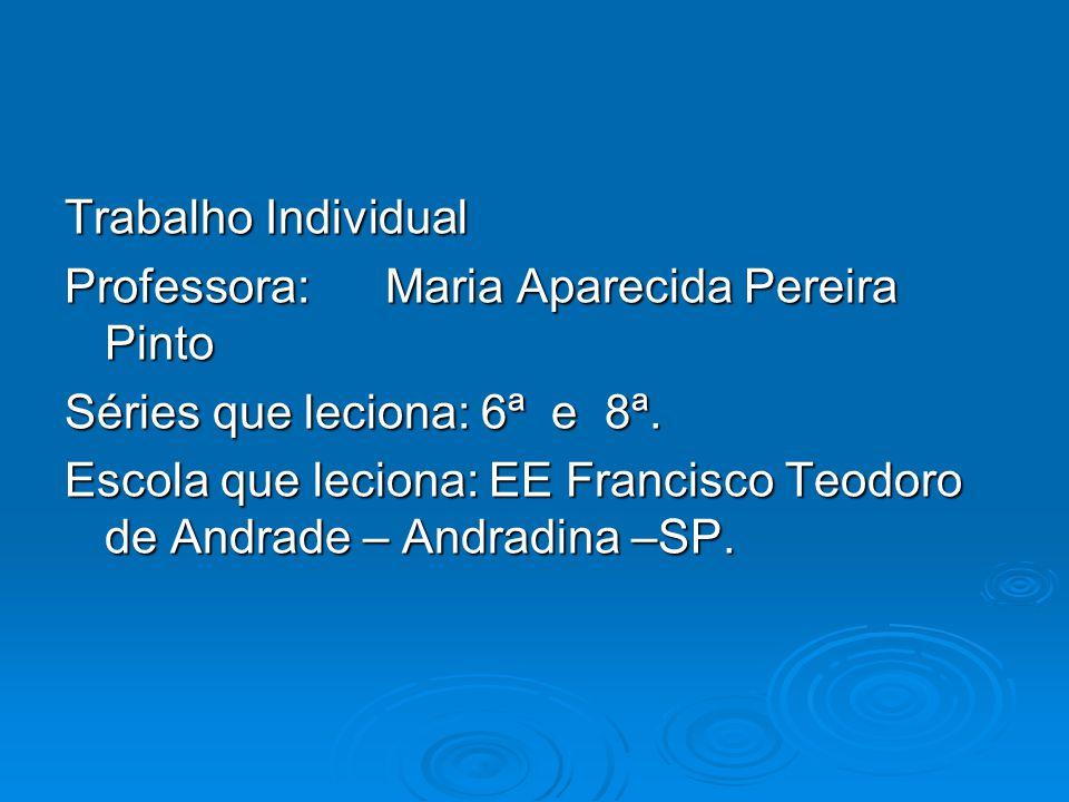 Trabalho Individual Professora: Maria Aparecida Pereira Pinto Séries que leciona: 6ª e 8ª. Escola que leciona: EE Francisco Teodoro de Andrade – Andra