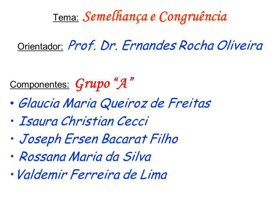 Tema: Semelhança e Congruência Orientador: Prof. Dr. Ernandes Rocha Oliveira Componentes: Grupo A Glaucia Maria Queiroz de Freitas Isaura Christian Ce