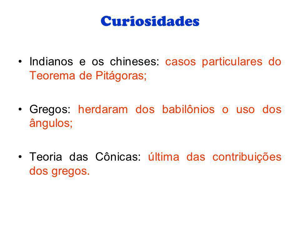 Curiosidades Indianos e os chineses: casos particulares do Teorema de Pitágoras; Gregos: herdaram dos babilônios o uso dos ângulos; Teoria das Cônicas