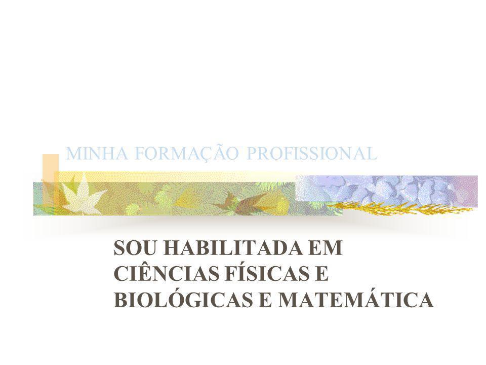 MINHA FORMAÇÃO PROFISSIONAL SOU HABILITADA EM CIÊNCIAS FÍSICAS E BIOLÓGICAS E MATEMÁTICA