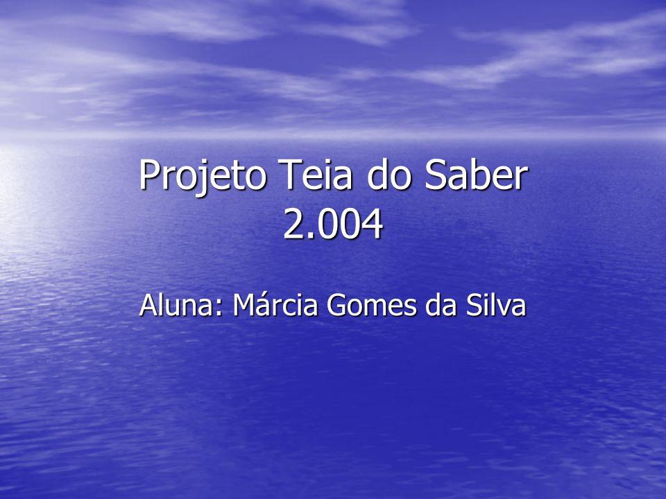 Projeto Teia do Saber 2.004 Aluna: Márcia Gomes da Silva