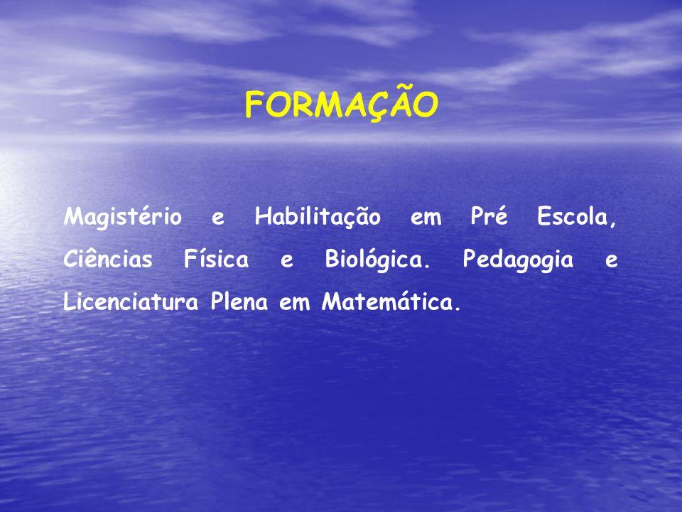 Magistério e Habilitação em Pré Escola, Ciências Física e Biológica. Pedagogia e Licenciatura Plena em Matemática. FORMAÇÃO
